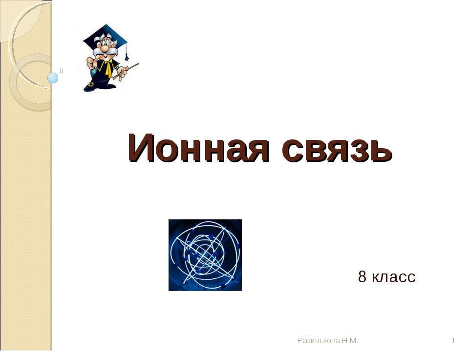 Ионная связь 8 класс * Разинькова Н.М. Разинькова Н.М.