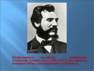 Изобретатель телефона – американец Александр Грейам Белл (1847-1922), был вра
