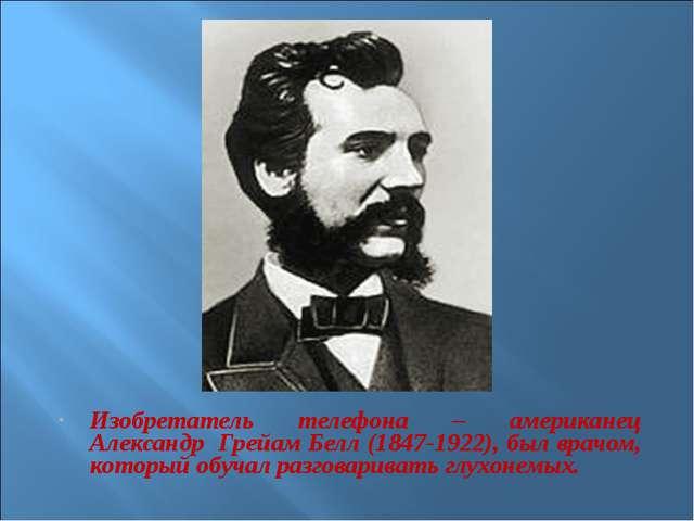 Изобретатель телефона – американец Александр Грейам Белл (1847-1922), был вра...