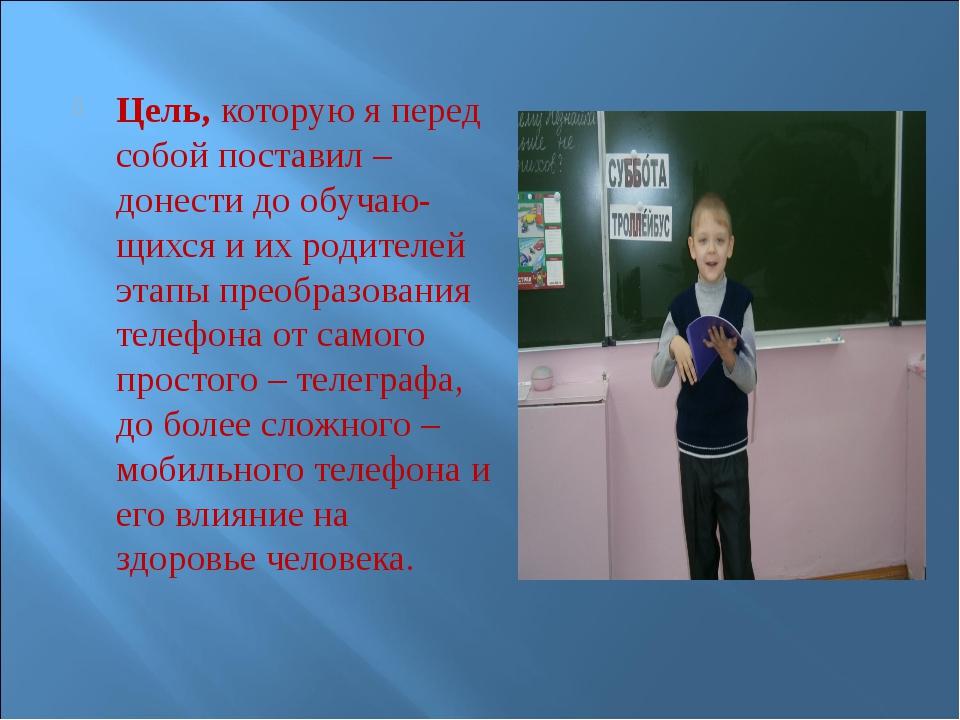 Цель, которую я перед собой поставил – донести до обучаю-щихся и их родителей...