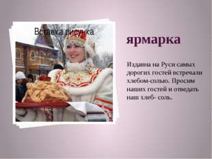 ярмарка Издавна на Руси самых дорогих гостей встречали хлебом-солью. Просим н