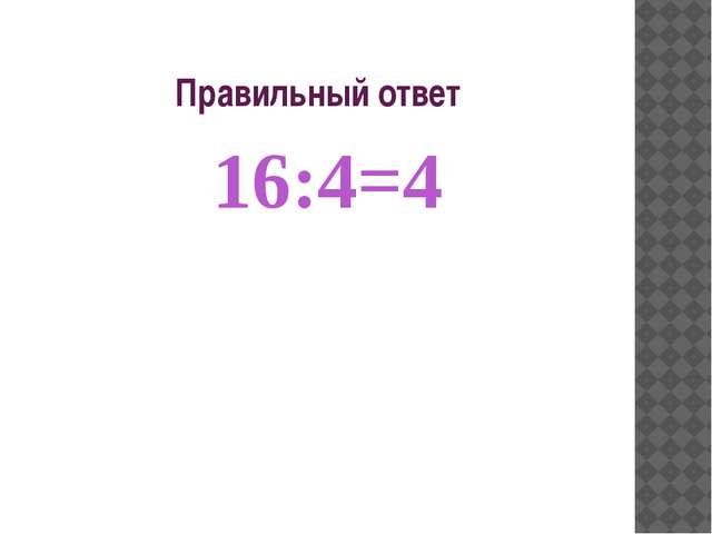 Правильный ответ 16:4=4