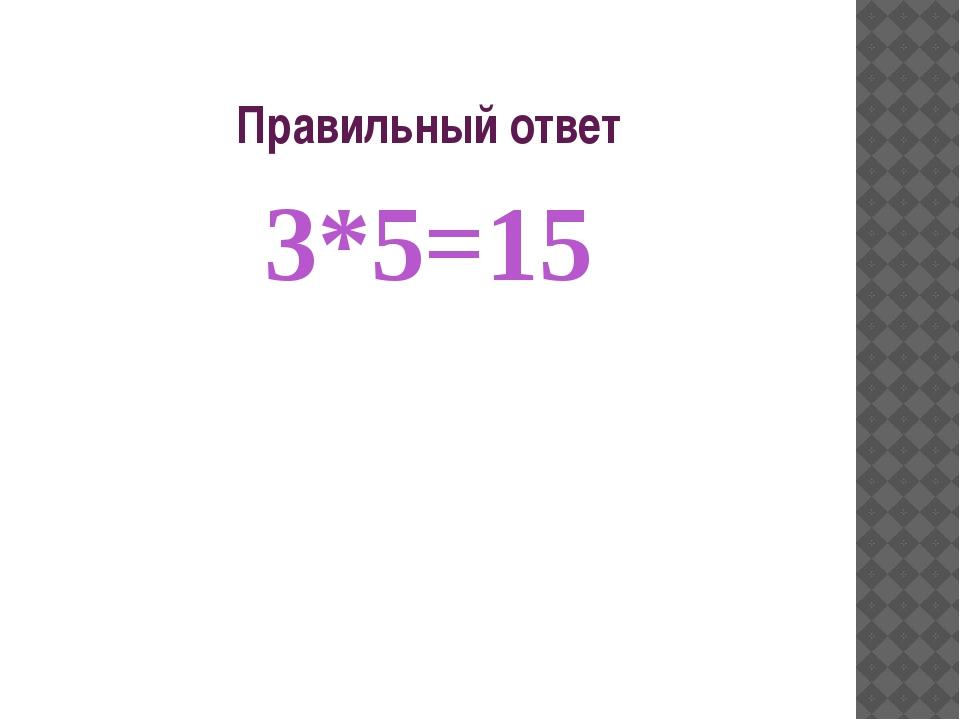 Правильный ответ 3*5=15