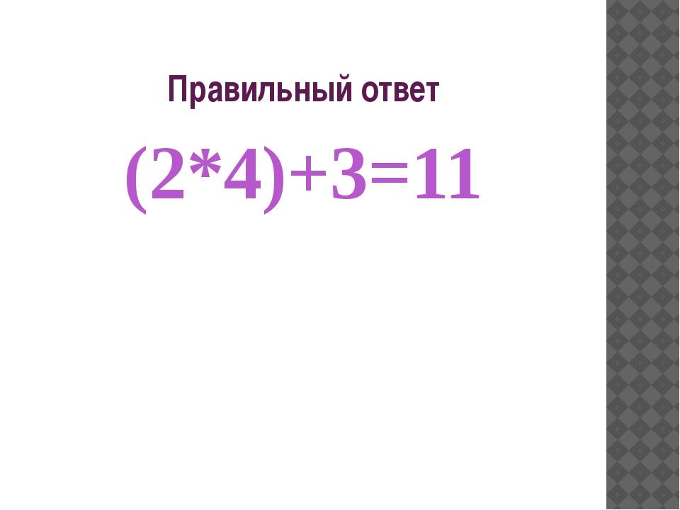 Правильный ответ (2*4)+3=11