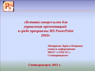 Шкваркова Лариса Петровна учитель информатики МБОУ «СОШ №1 г. Семикаракорска»
