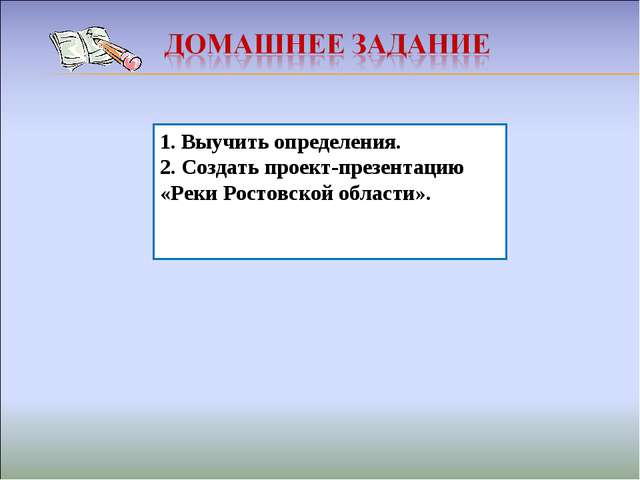 1. Выучить определения. 2. Создать проект-презентацию «Реки Ростовской област...