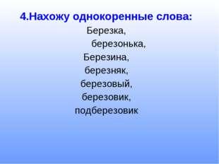 4.Нахожу однокоренные слова: Березка, березонька, Березина, березняк, березов