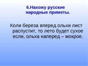 6.Нахожу русские народные приметы. Коли береза вперед ольхи лист распустит, т