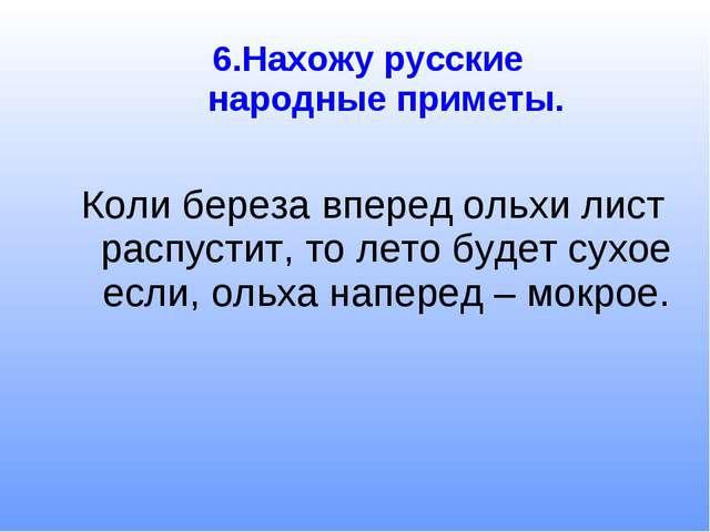 6.Нахожу русские народные приметы. Коли береза вперед ольхи лист распустит, т...