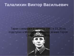 Талалихин Виктор Васильевич Таран совершил 6 августа 1941 в 23.28 на подступ