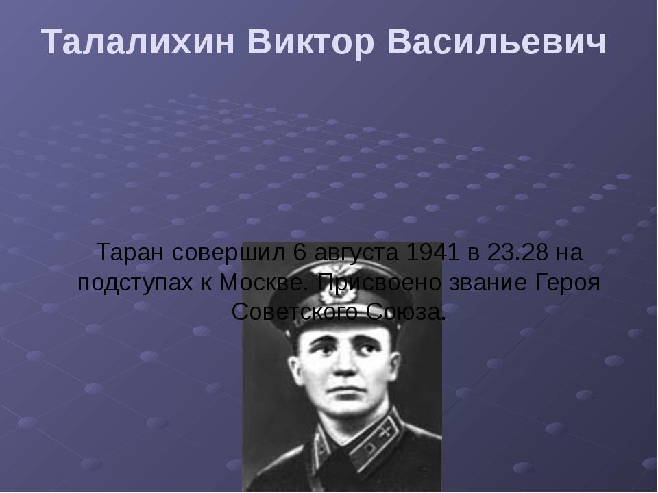 Талалихин Виктор Васильевич Таран совершил 6 августа 1941 в 23.28 на подступ...