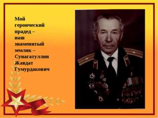 Мой героический прадед – наш знаменитый земляк – Сунагатуллин Жавдат Гумурдак