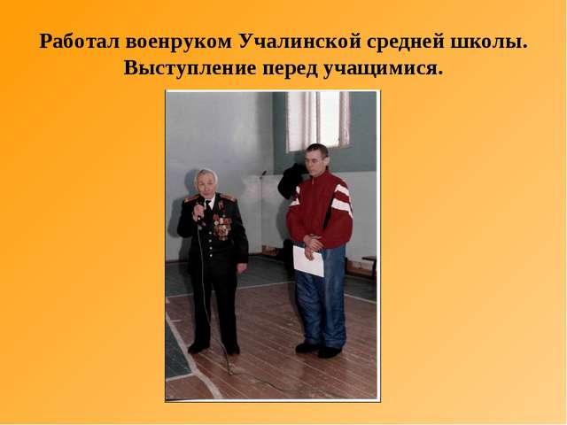 Работал военруком Учалинской средней школы. Выступление перед учащимися.