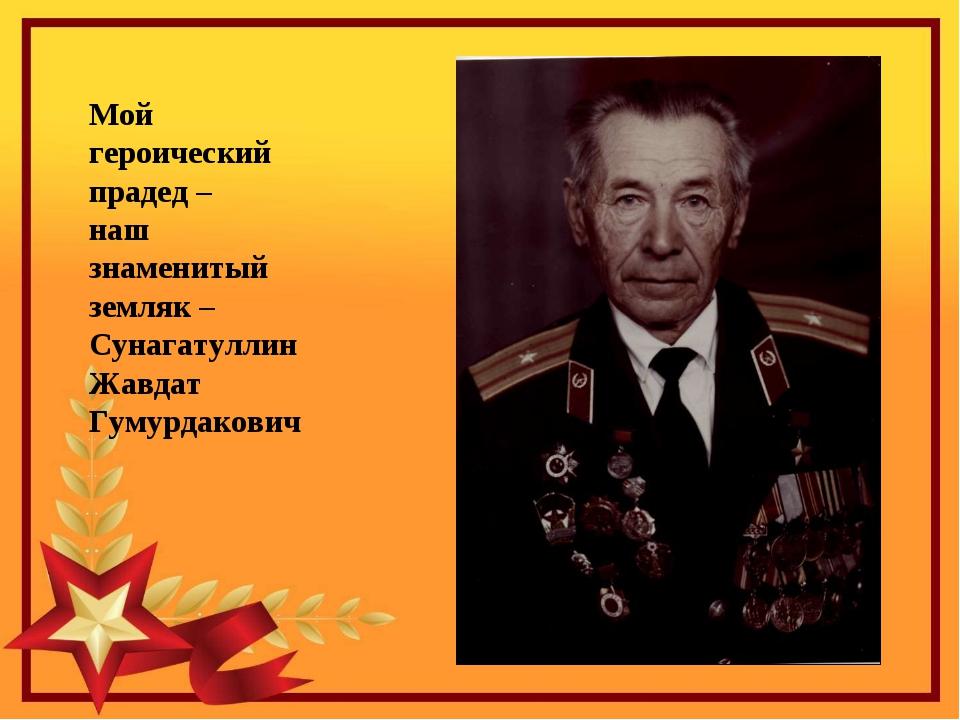 Мой героический прадед – наш знаменитый земляк – Сунагатуллин Жавдат Гумурдак...