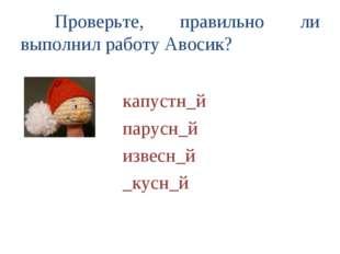 Проверьте, правильно ли выполнил работу Авосик?  капустн_й парусн_й