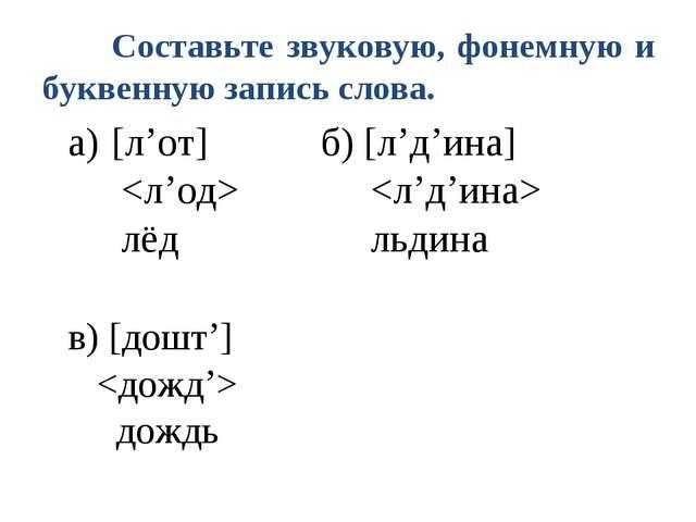 Составьте звуковую, фонемную и буквенную запись слова. а) [л'от]б) [л'д'...