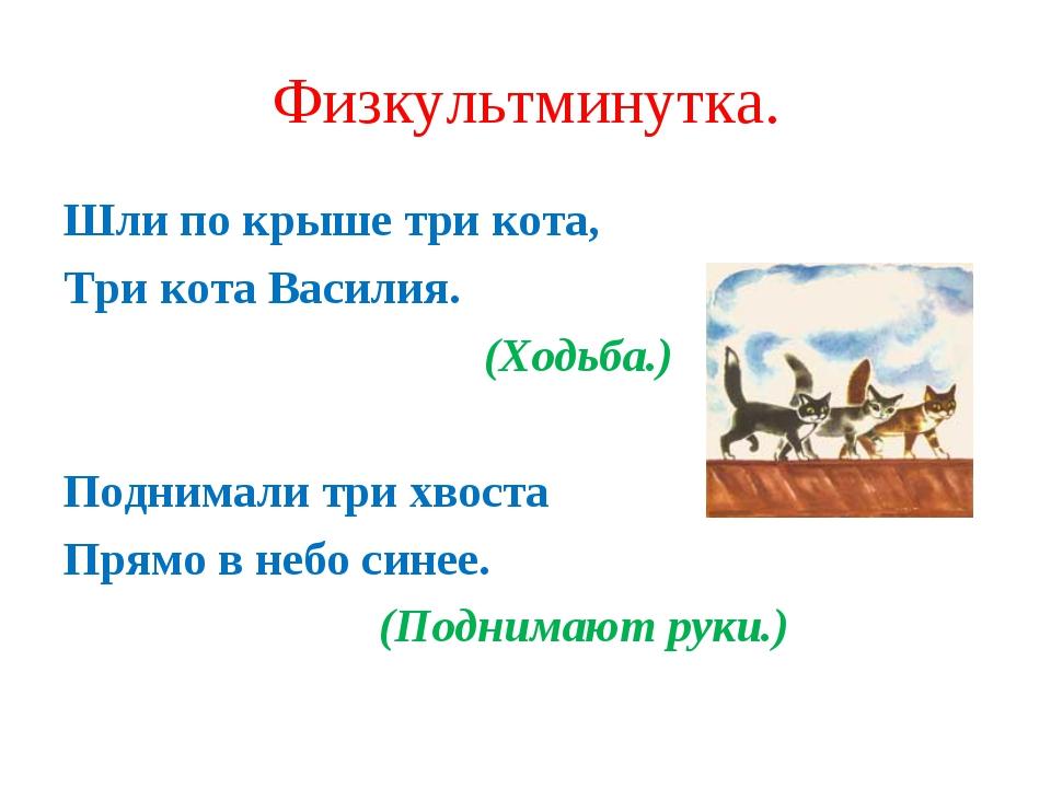 Физкультминутка. Шли по крыше три кота, Три кота Василия. (Ходьба.) Подн...
