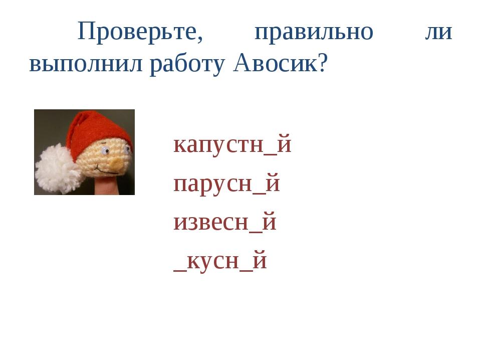 Проверьте, правильно ли выполнил работу Авосик?  капустн_й парусн_й...