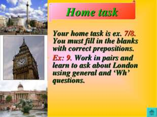 Your home task is ex. 7/8. You must fill in the blanks with correct prepositi