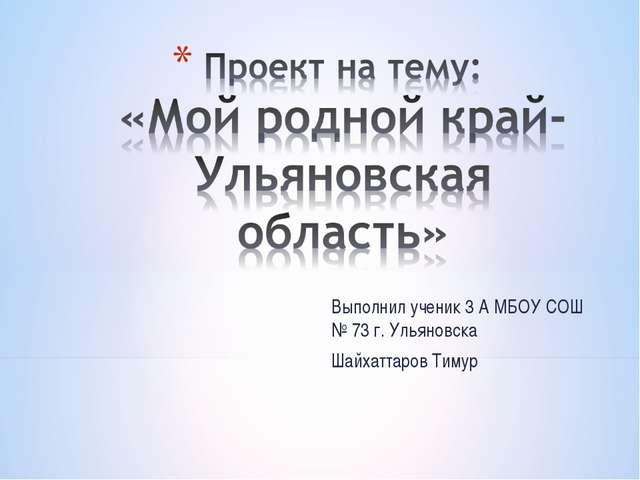Выполнил ученик 3 А МБОУ СОШ № 73 г. Ульяновска Шайхаттаров Тимур