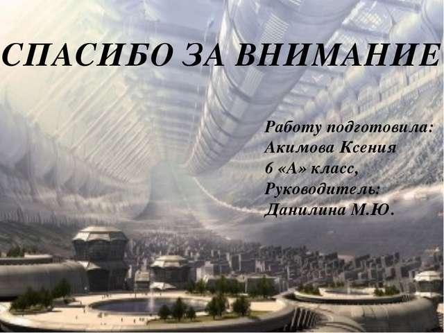 СПАСИБО ЗА ВНИМАНИЕ Работу подготовила: Акимова Ксения 6 «А» класс, Руководит...