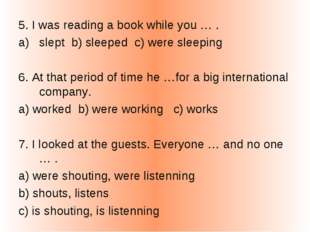 5. I was reading a book while you … . slept b) sleeped c) were sleeping 6. At