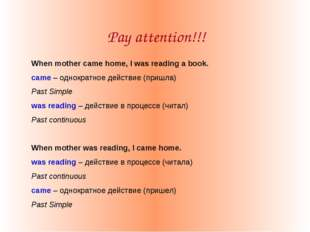 Pay attention!!! When mother came home, I was reading a book. came – однократ