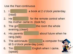 Use the Past continuous I was reading a book at 2 o'clock yesterday. (read) H