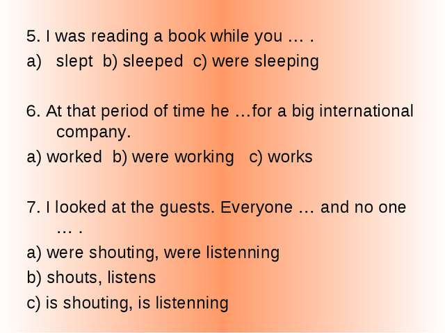 5. I was reading a book while you … . slept b) sleeped c) were sleeping 6. At...