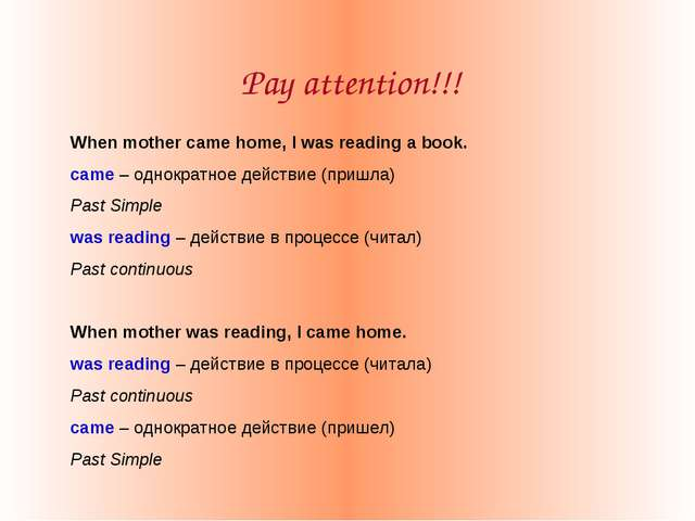 Pay attention!!! When mother came home, I was reading a book. came – однократ...