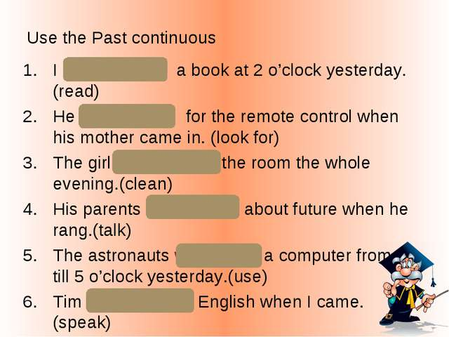 Use the Past continuous I was reading a book at 2 o'clock yesterday. (read) H...