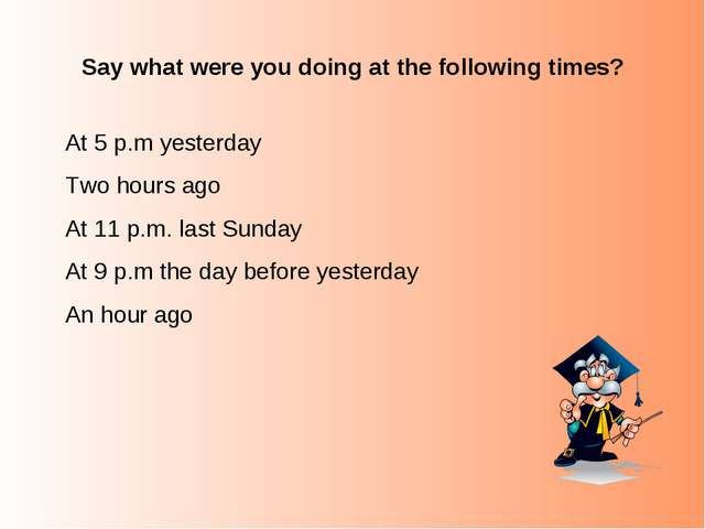 Say what were you doing at the following times? At 5 p.m yesterday Two hours...