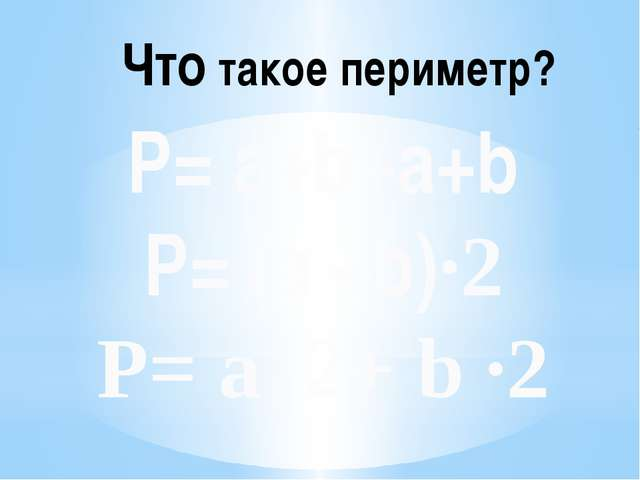 P= а+b+a+b P= (a +b)·2 P= a ·2+ b ·2 Что такое периметр?