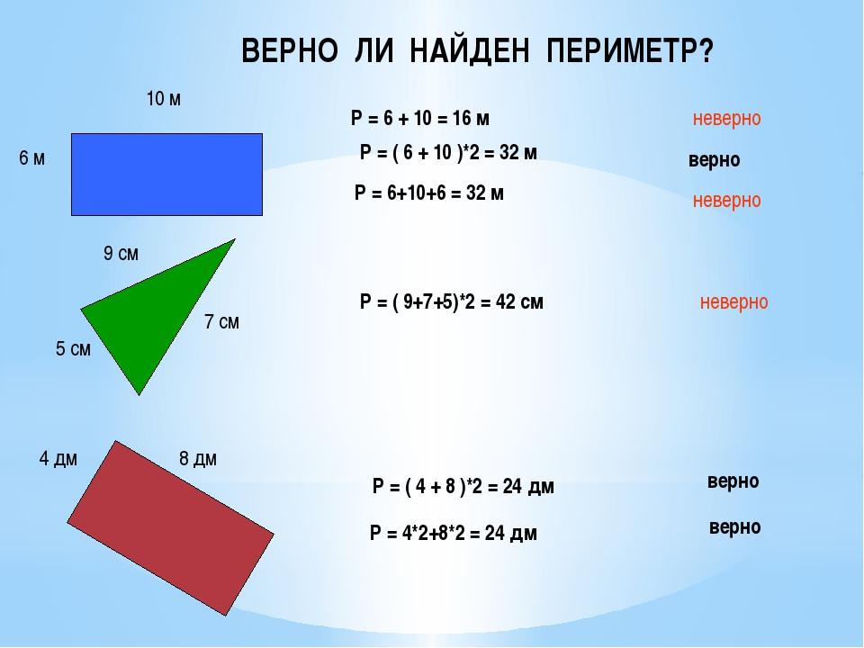 ВЕРНО ЛИ НАЙДЕН ПЕРИМЕТР? 6 м 10 м Р = 6 + 10 = 16 м неверно 9 см 5 см 7 см Р...