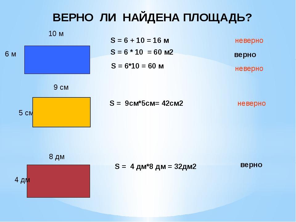 ВЕРНО ЛИ НАЙДЕНА ПЛОЩАДЬ? 6 м 10 м S = 6 + 10 = 16 м неверно 9 см 5 см S = 9с...