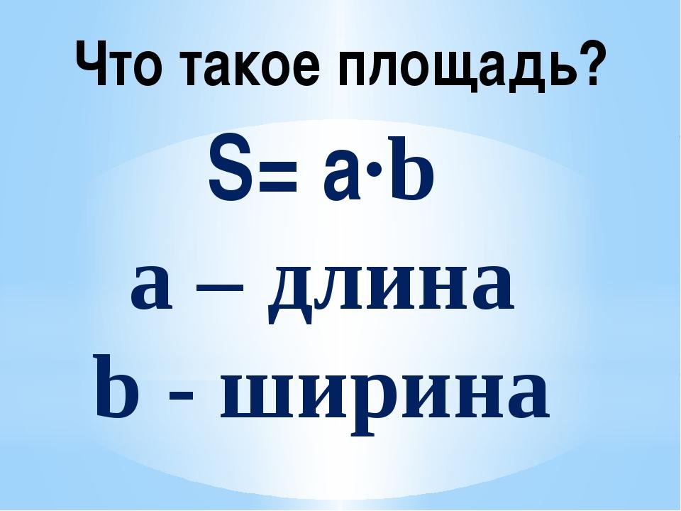 Что такое площадь? S= a·b а – длина b - ширина