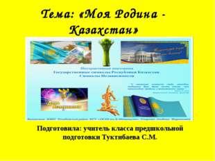 Тема: «Моя Родина - Казахстан» Подготовила: учитель класса предшкольной подго