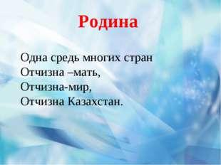 Родина Одна средь многих стран Отчизна –мать, Отчизна-мир, Отчизна Казахстан.