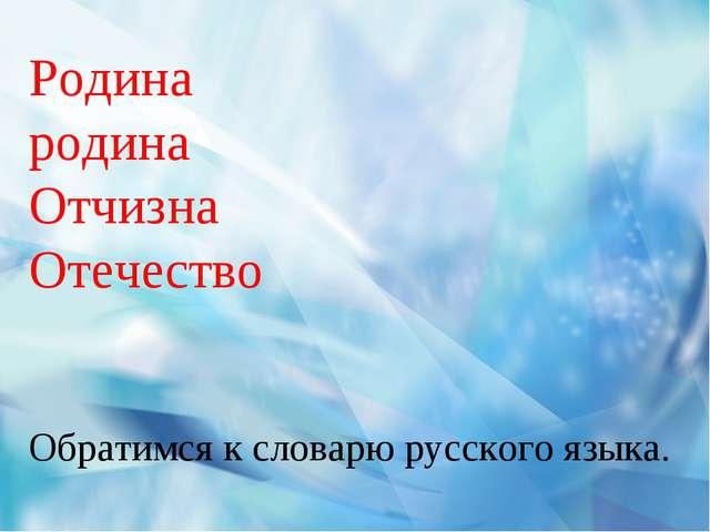 Родина родина Отчизна Отечество Обратимся к словарю русского языка.