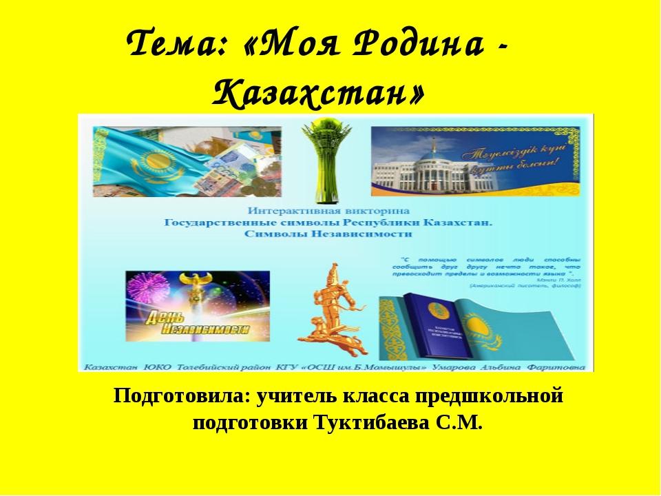 Тема: «Моя Родина - Казахстан» Подготовила: учитель класса предшкольной подго...