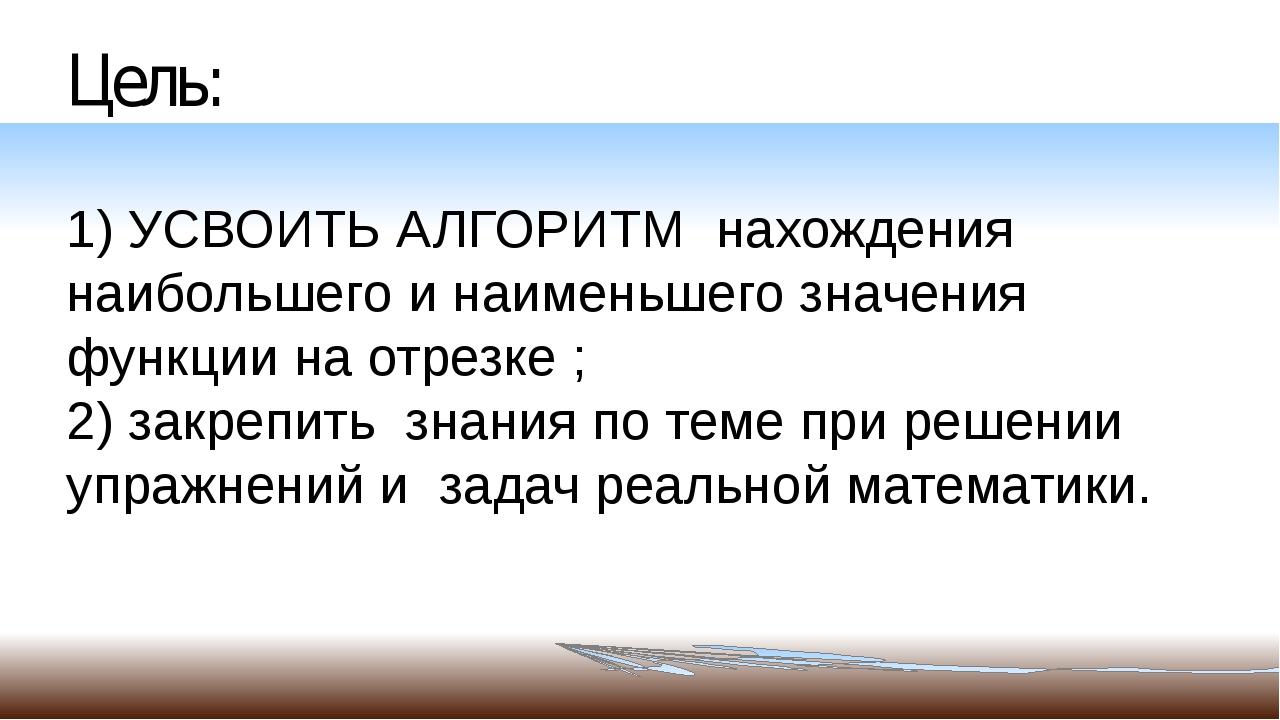 Цель: 1) УСВОИТЬ АЛГОРИТМ нахождения наибольшего и наименьшего значения функц...