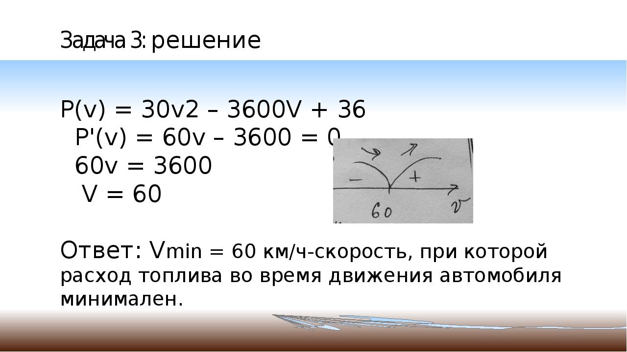Задача 3: решение P(v) = 30v2 – 3600V + 36 P'(v) = 60v – 3600 = 0 60v = 3600...