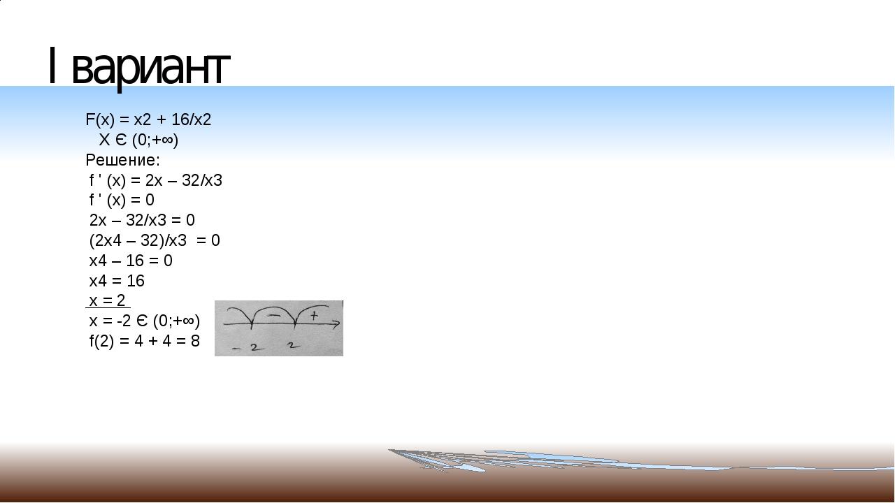 I вариант F(x) = x2 + 16/x2 X Є (0;+∞) Решение: f ' (х) = 2х – 32/х3 f ' (x)...