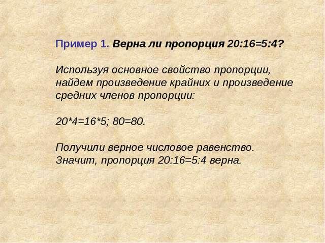 Пример 1. Верна ли пропорция 20:16=5:4? Используя основное свойство пропорции...