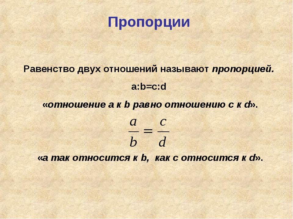 Пропорции Равенство двух отношений называют пропорцией. а:b=c:d «отношение а...