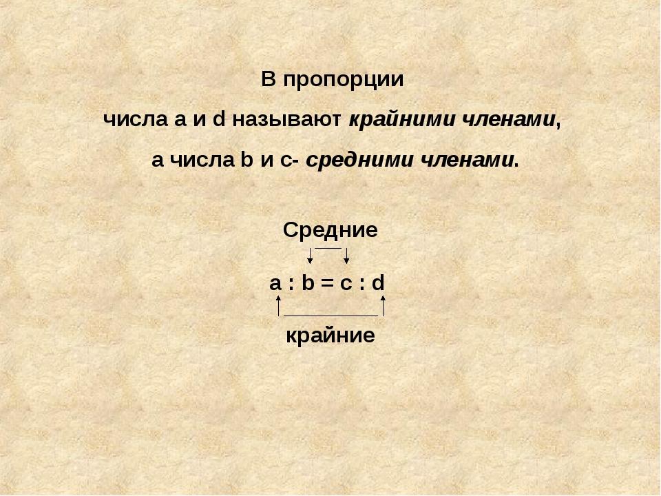 Средние а : b = c : d крайние В пропорции числа а и d называют крайними члена...
