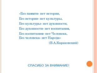 «Без памяти- нет истории, Без истории- нет культуры, Без культуры- нет духовн