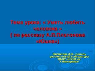 Тема урока: « Уметь любить человека » ( по рассказу А.П.Платонова «Юшка») Жи