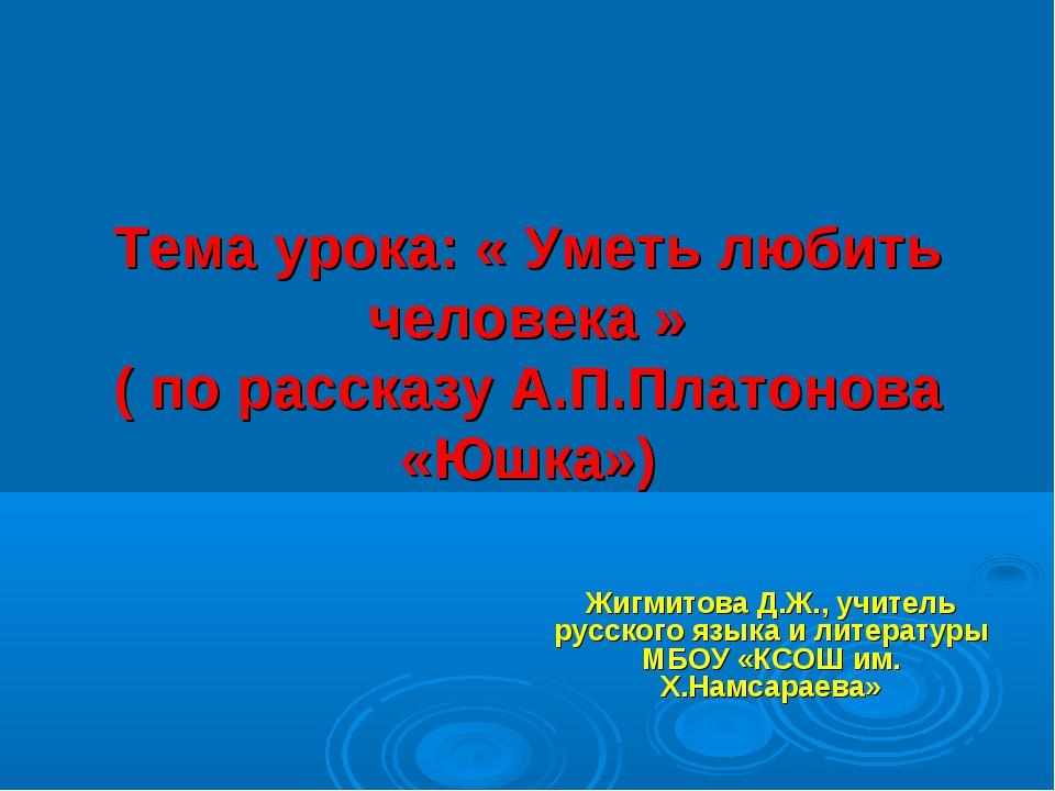 Тема урока: « Уметь любить человека » ( по рассказу А.П.Платонова «Юшка») Жи...