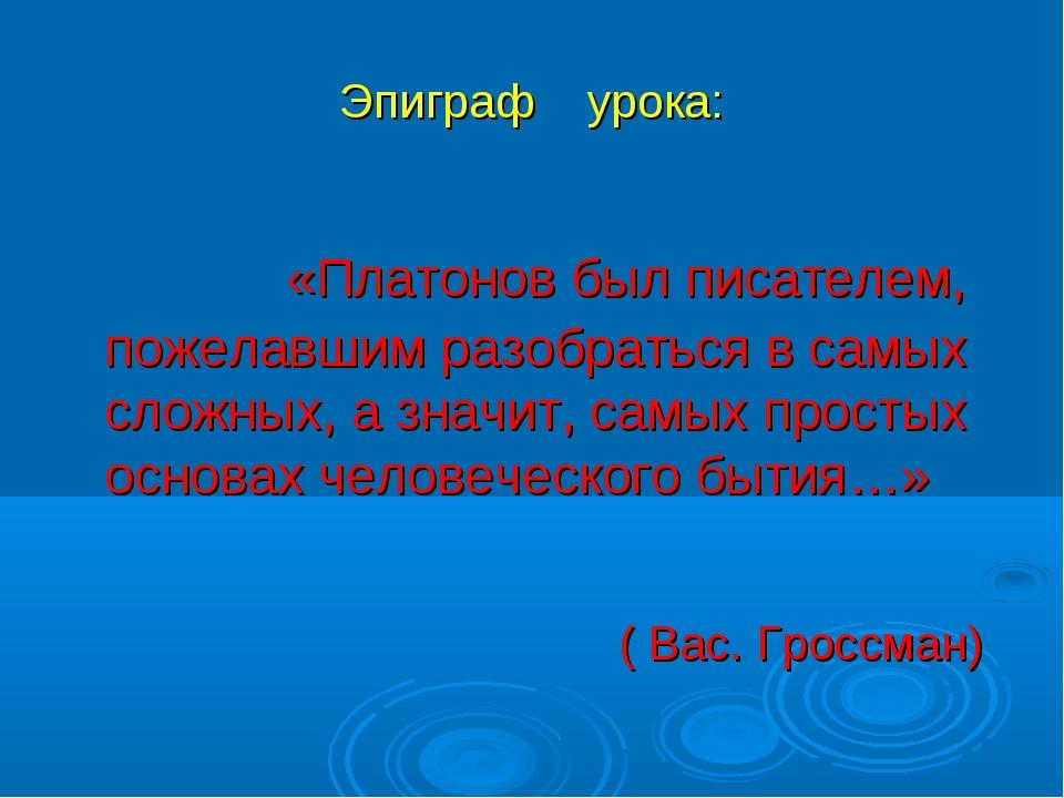 Эпиграф урока: «Платонов был писателем, пожелавшим разобраться в самых сложны...